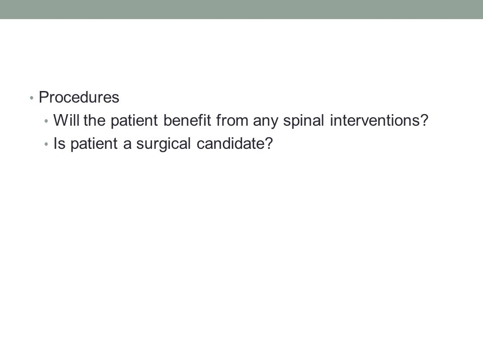 Procedures Will the patient benefit from any spinal interventions Is patient a surgical candidate