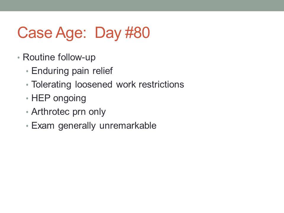 Case Age: Day #80 Routine follow-up Enduring pain relief