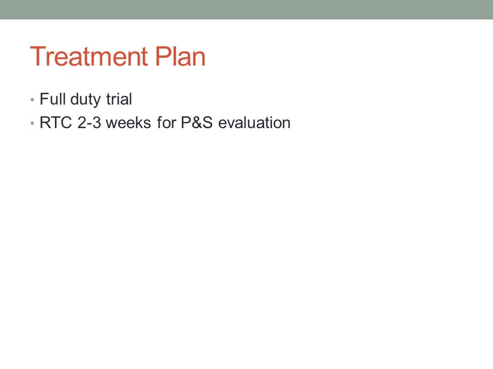 Treatment Plan Full duty trial RTC 2-3 weeks for P&S evaluation