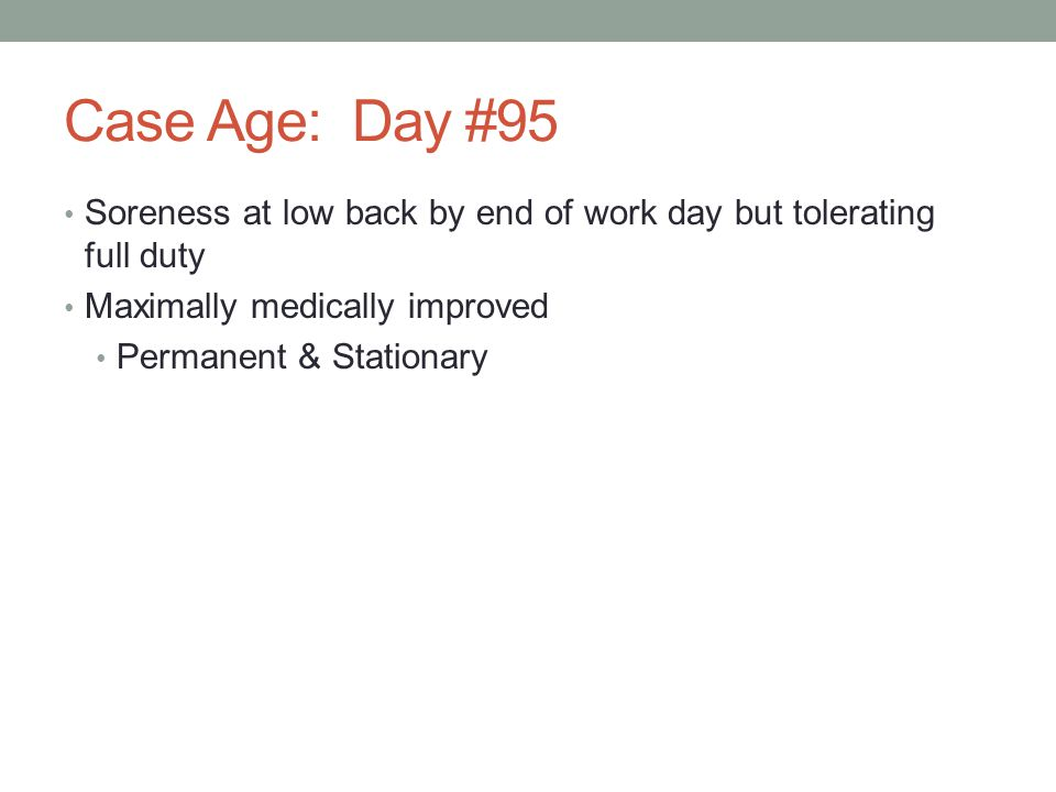 Case Age: Day #95 Soreness at low back by end of work day but tolerating full duty. Maximally medically improved.