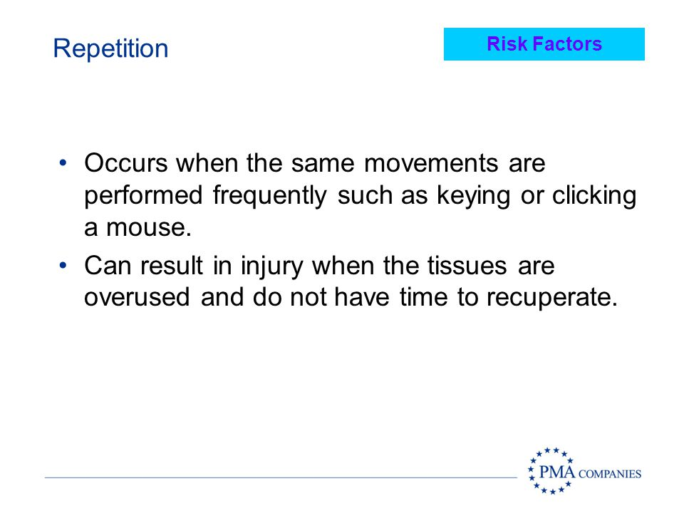 Repetition Risk Factors. Occurs when the same movements are performed frequently such as keying or clicking a mouse.