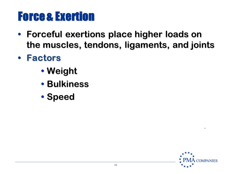 Force & Exertion Forceful exertions place higher loads on the muscles, tendons, ligaments, and joints.