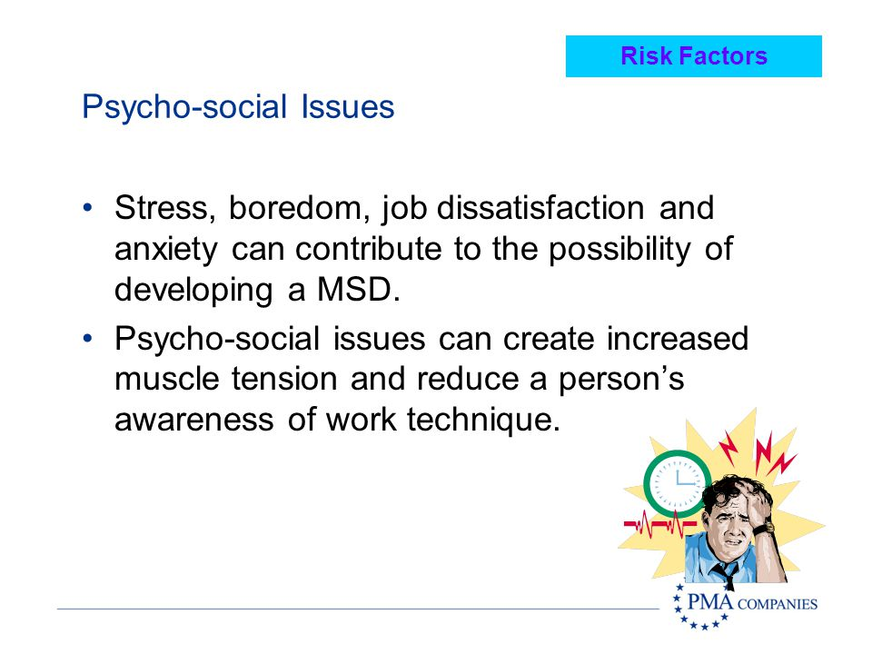 Risk Factors Psycho-social Issues. Stress, boredom, job dissatisfaction and anxiety can contribute to the possibility of developing a MSD.