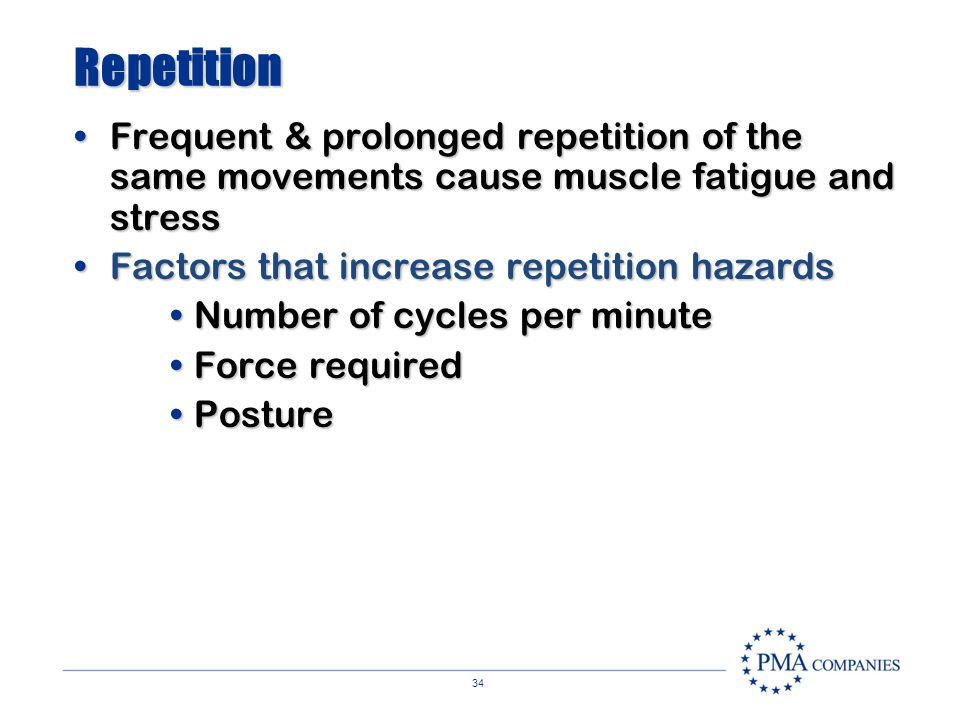 Repetition Frequent & prolonged repetition of the same movements cause muscle fatigue and stress. Factors that increase repetition hazards.