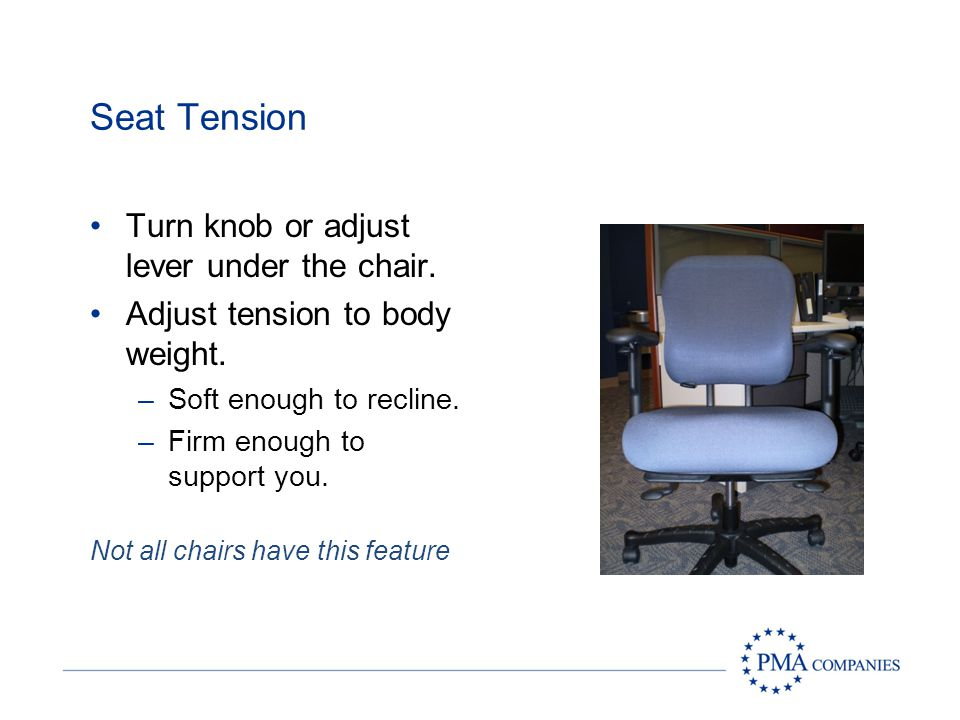 Seat Tension Turn knob or adjust lever under the chair.
