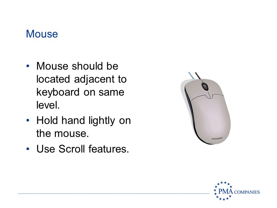 Mouse Mouse should be located adjacent to keyboard on same level.