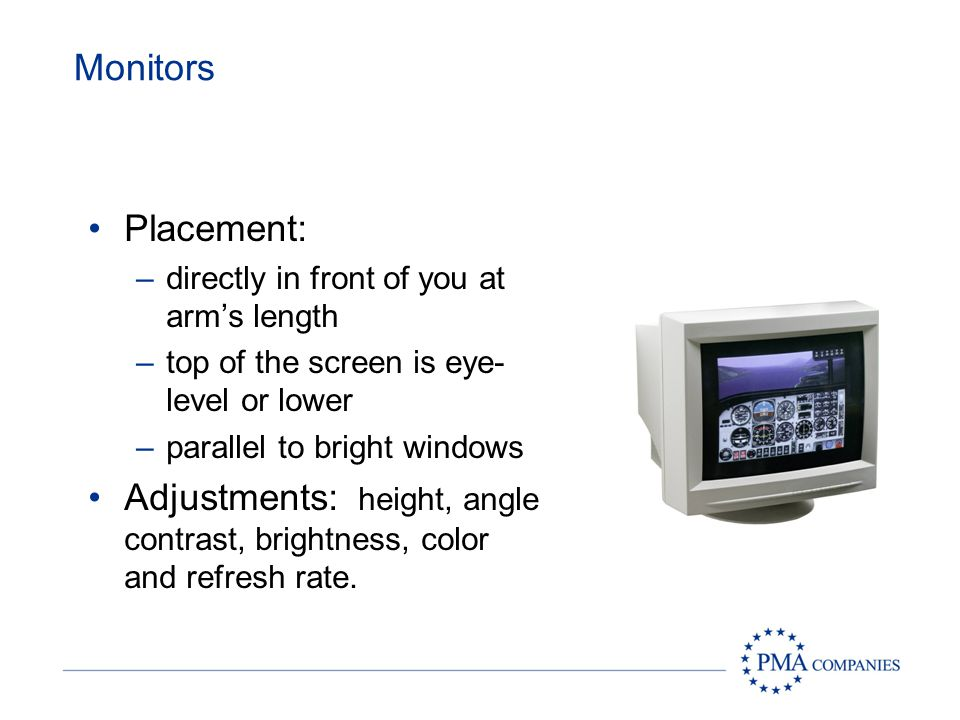 Monitors Placement: directly in front of you at arm's length. top of the screen is eye- level or lower.