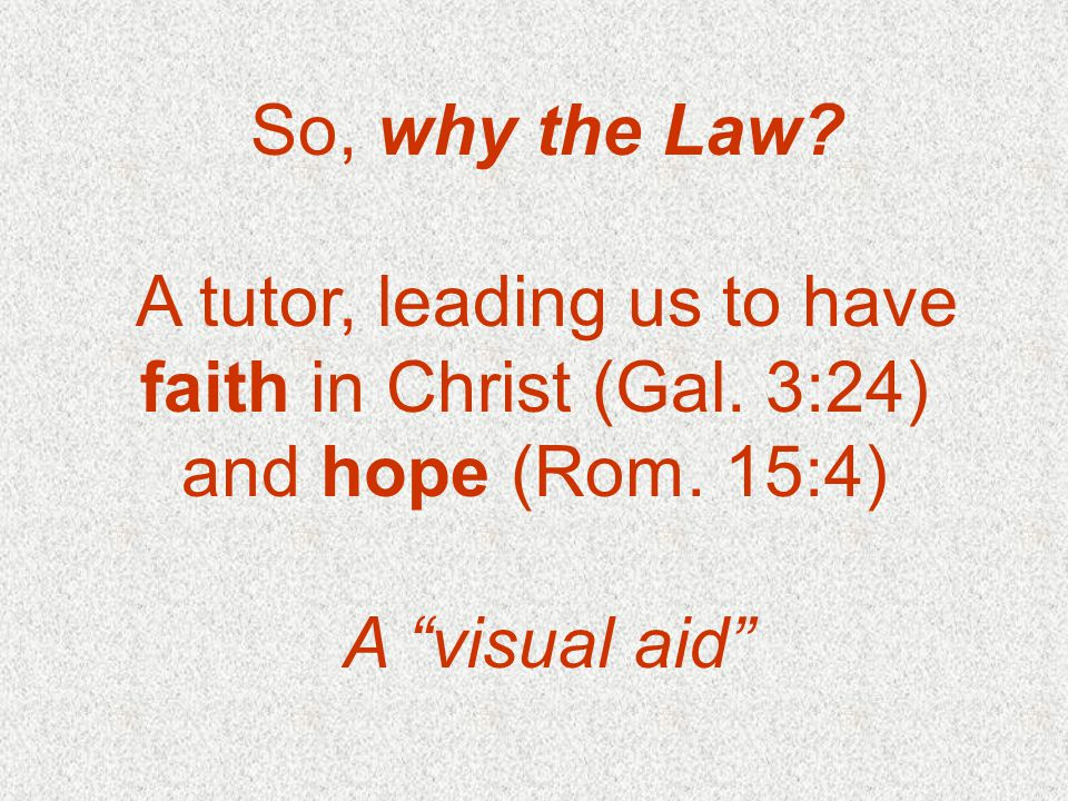 So, why the Law. A tutor, leading us to have faith in Christ (Gal.