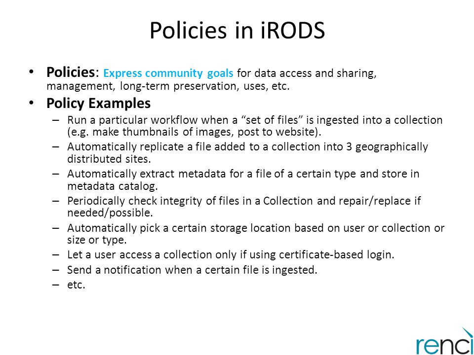 Policies in iRODS Policies: Express community goals for data access and sharing, management, long-term preservation, uses, etc.