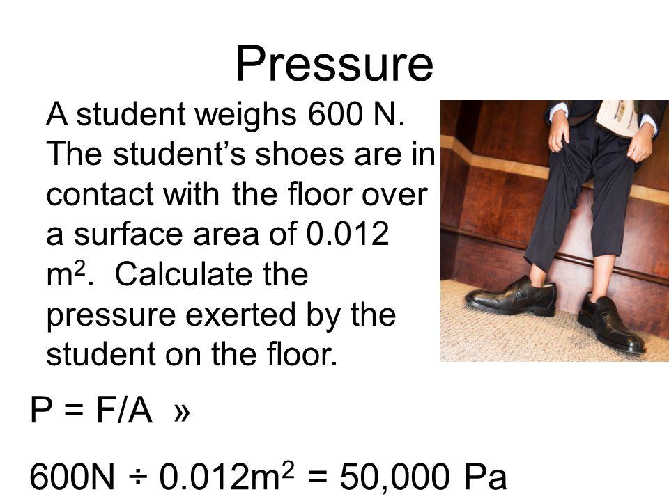 Pressure P = F/A » 600N ÷ 0.012m2 = 50,000 Pa