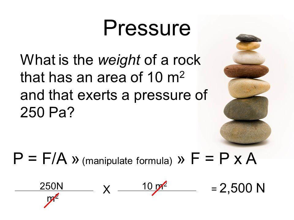 Pressure P = F/A » (manipulate formula) » F = P x A