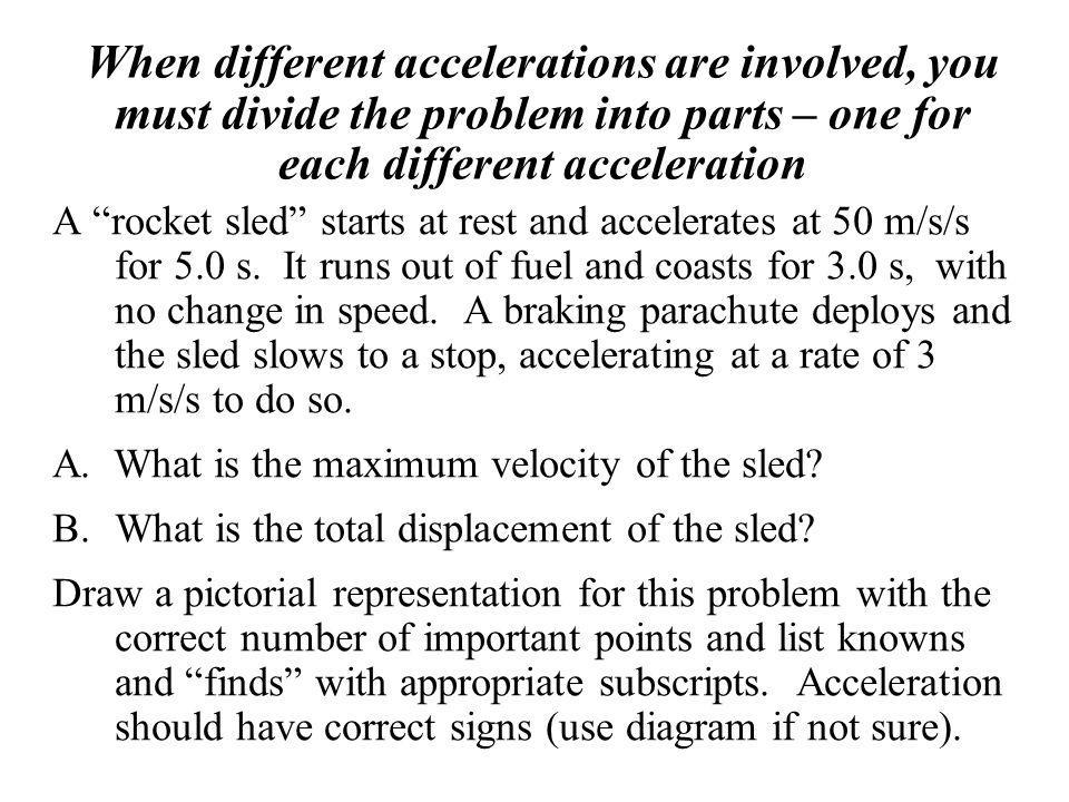 When different accelerations are involved, you must divide the problem into parts – one for each different acceleration