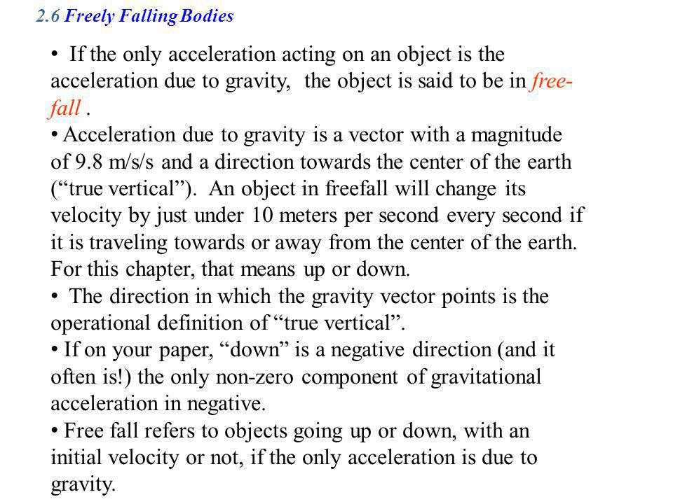 2.6 Freely Falling Bodies If the only acceleration acting on an object is the acceleration due to gravity, the object is said to be in free-fall .