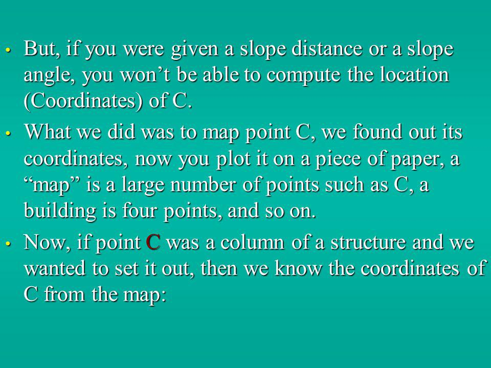 But, if you were given a slope distance or a slope angle, you won't be able to compute the location (Coordinates) of C.