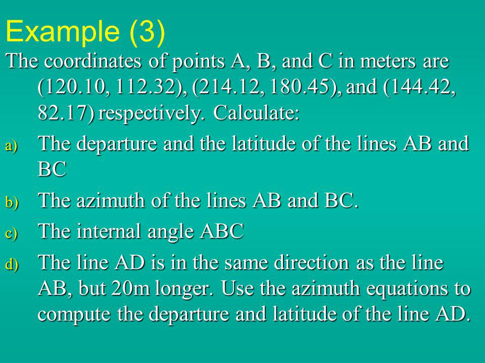 Example (3) The coordinates of points A, B, and C in meters are (120.10, 112.32), (214.12, 180.45), and (144.42, 82.17) respectively. Calculate: