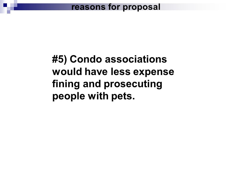 reasons for proposal #5) Condo associations would have less expense fining and prosecuting people with pets.