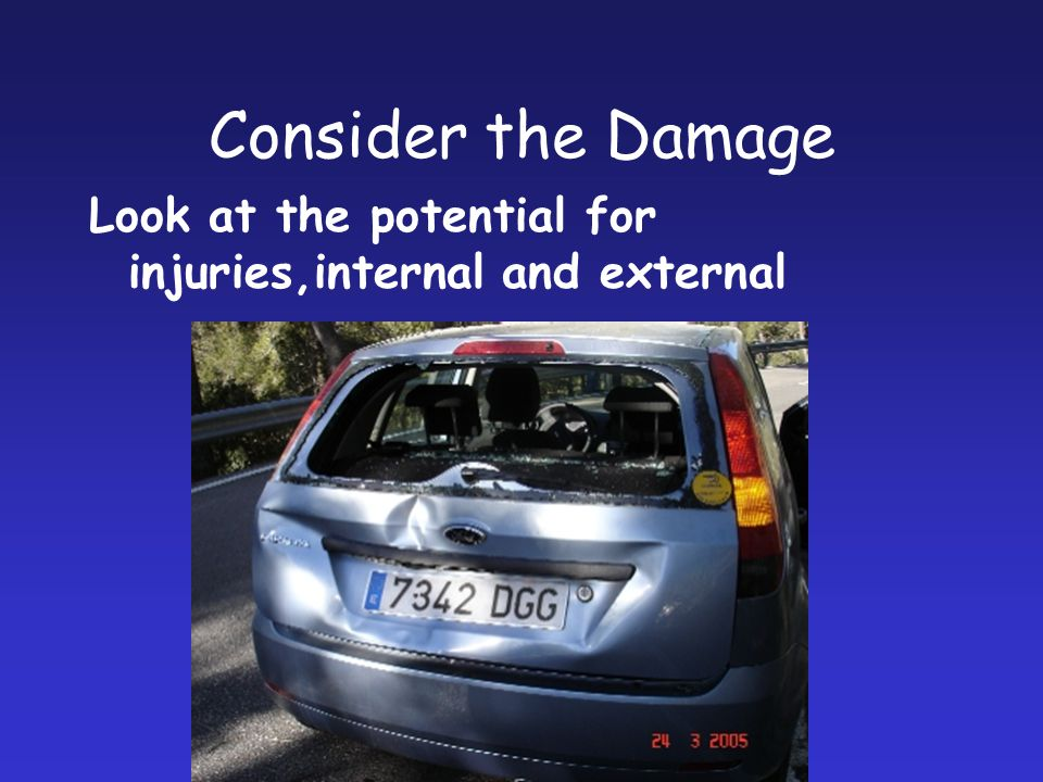 Consider the Damage Look at the potential for injuries,internal and external.