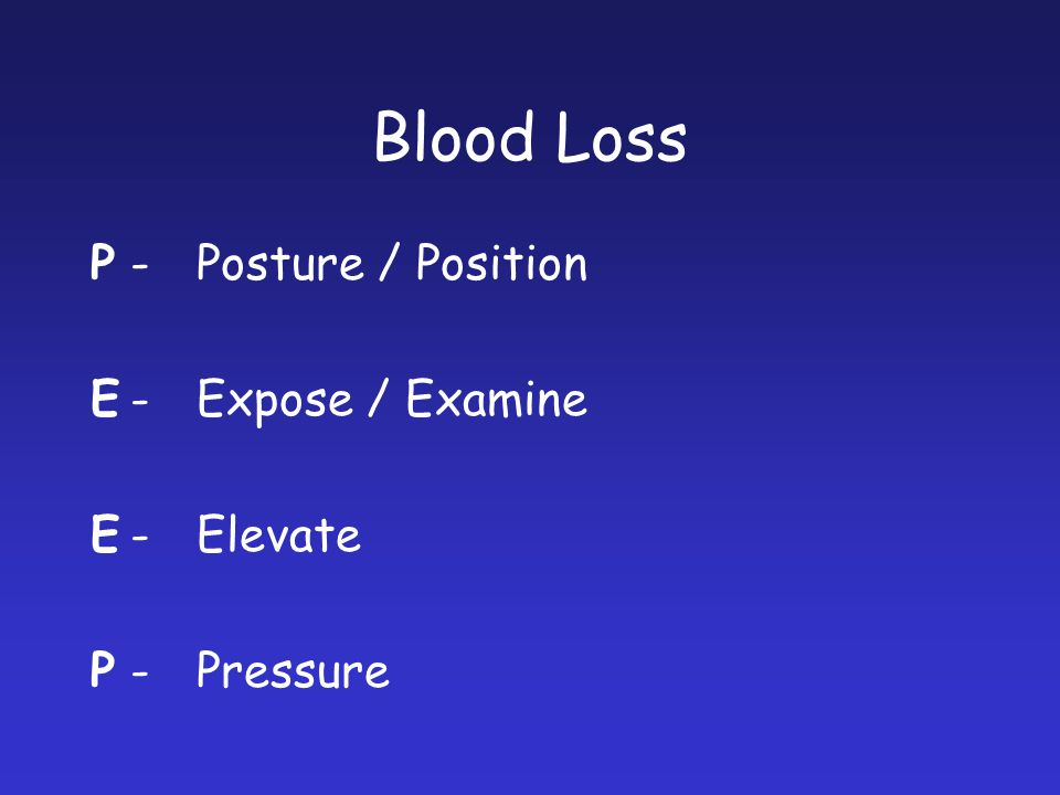 Blood Loss P - Posture / Position E - Expose / Examine E - Elevate