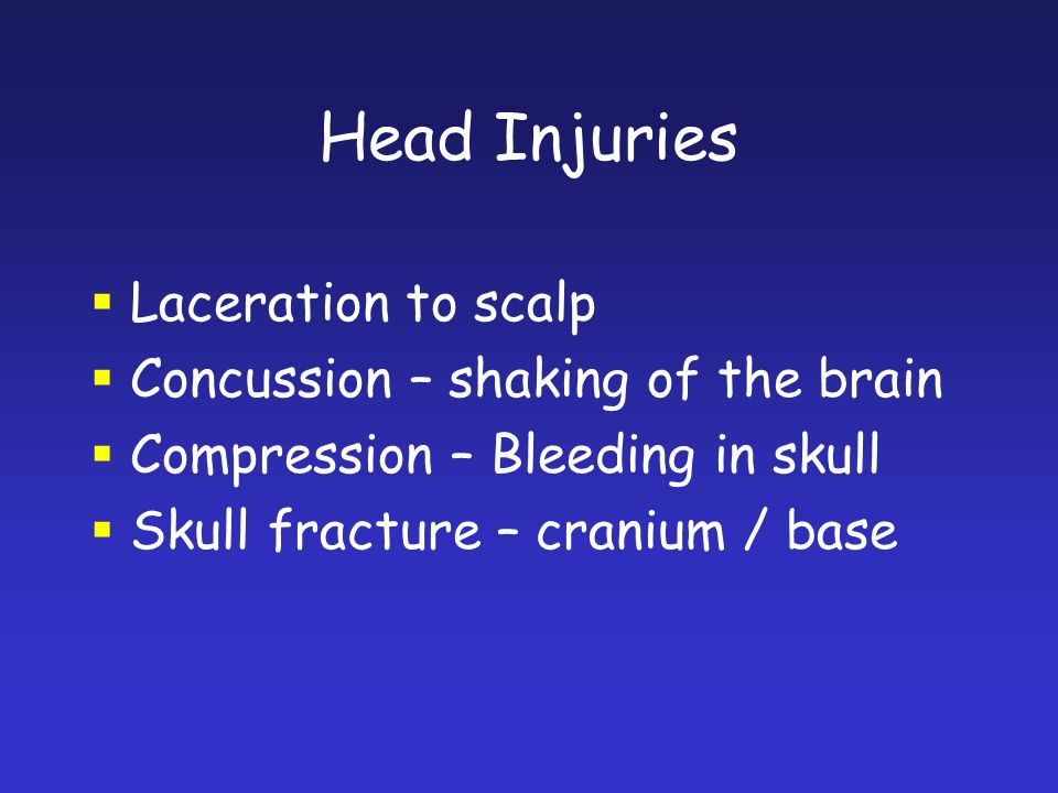 Head Injuries Laceration to scalp Concussion – shaking of the brain