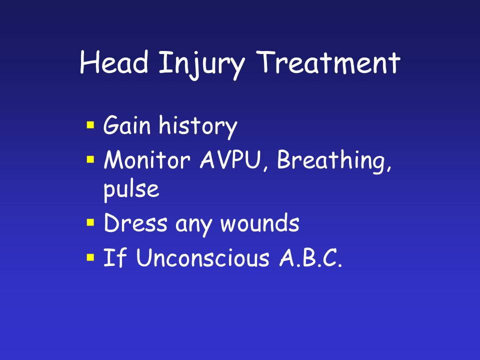 Head Injury Treatment Gain history Monitor AVPU, Breathing, pulse