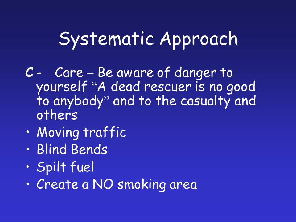 Systematic Approach C - Care – Be aware of danger to yourself A dead rescuer is no good to anybody and to the casualty and others.