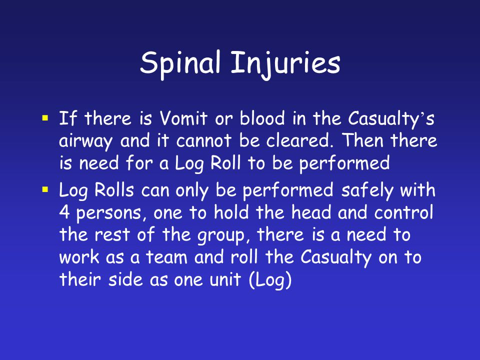 Spinal Injuries If there is Vomit or blood in the Casualty's airway and it cannot be cleared. Then there is need for a Log Roll to be performed.