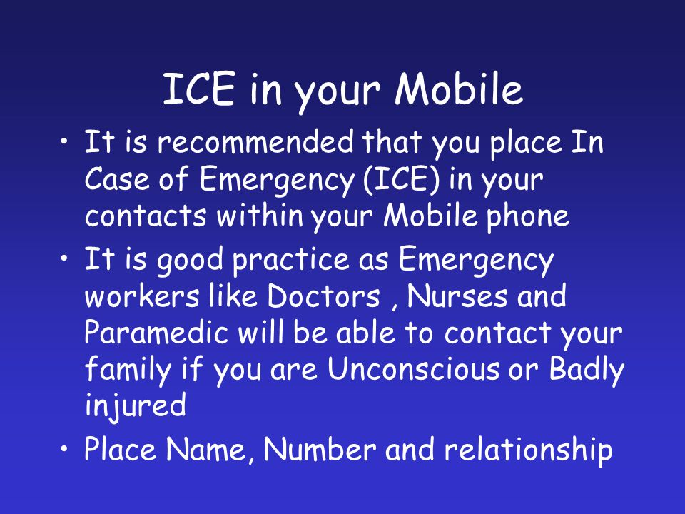 ICE in your Mobile It is recommended that you place In Case of Emergency (ICE) in your contacts within your Mobile phone.