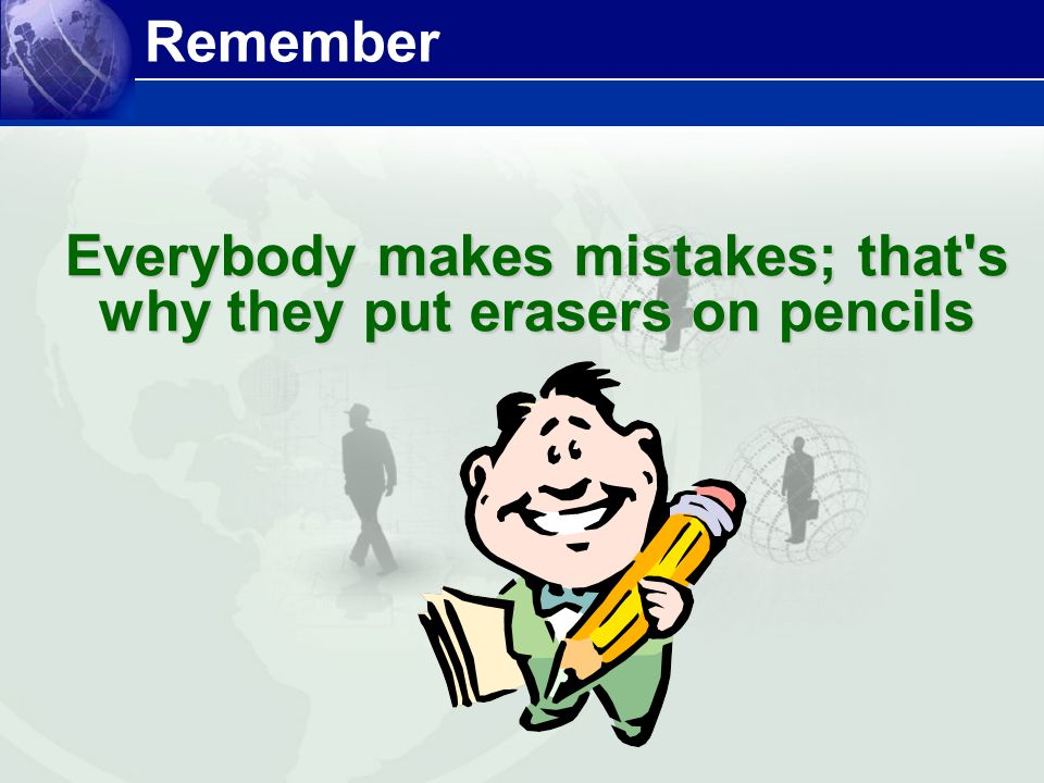 Everybody makes mistakes; that s why they put erasers on pencils
