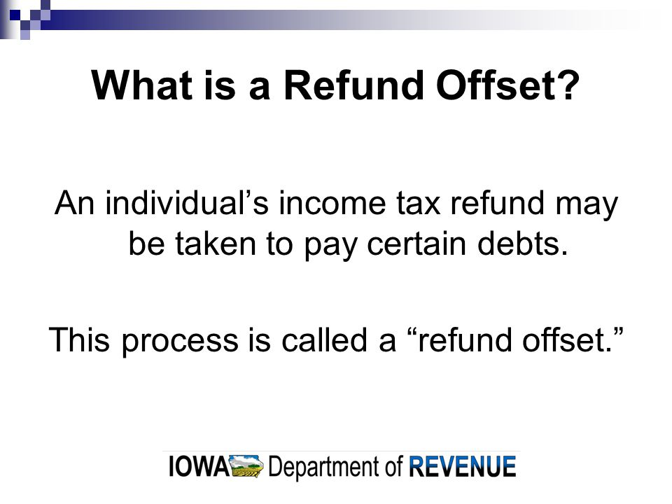 What is a Refund Offset. An individual's income tax refund may be taken to pay certain debts.