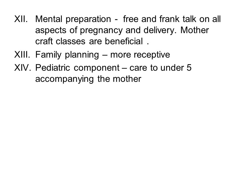 Mental preparation - free and frank talk on all aspects of pregnancy and delivery. Mother craft classes are beneficial .