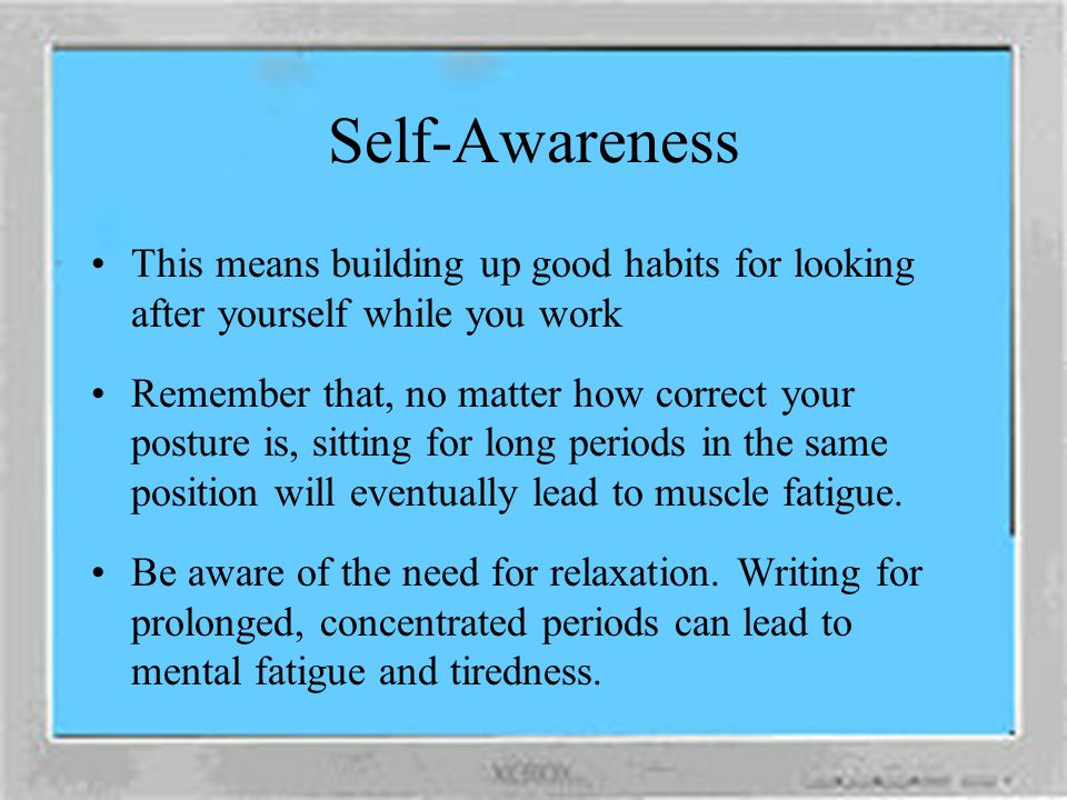 Self-Awareness This means building up good habits for looking after yourself while you work.