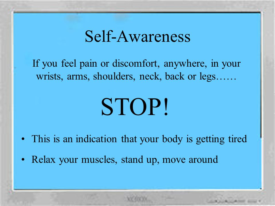 Self-Awareness If you feel pain or discomfort, anywhere, in your wrists, arms, shoulders, neck, back or legs……