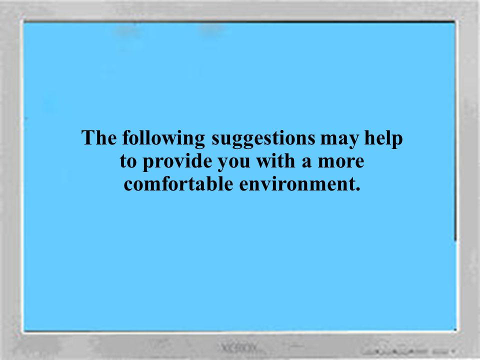 The following suggestions may help to provide you with a more comfortable environment.