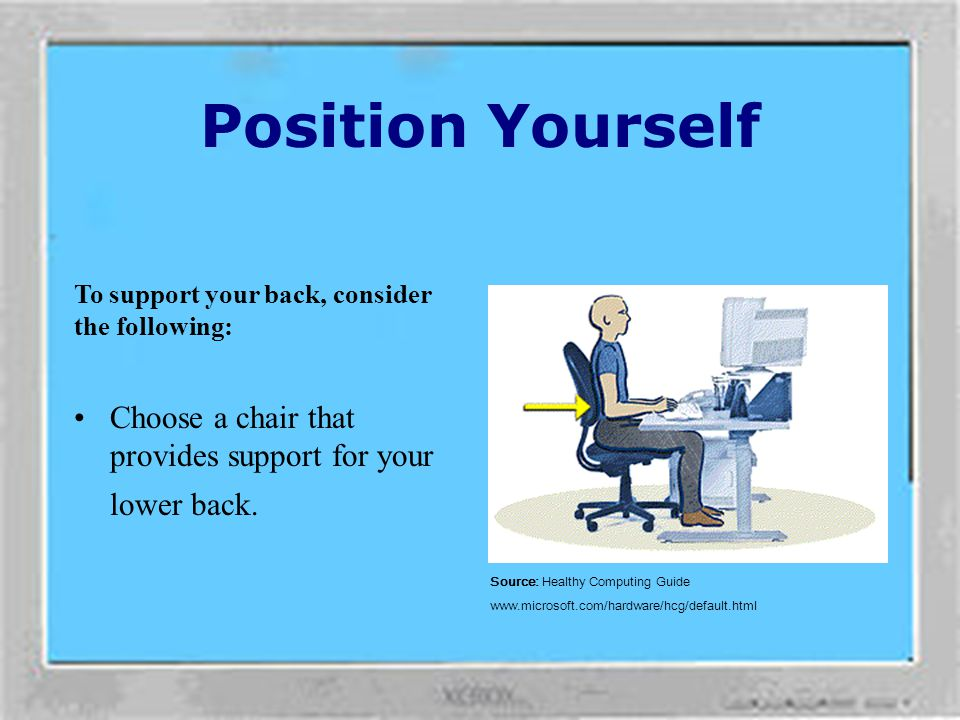 Position Yourself To support your back, consider the following: Choose a chair that provides support for your lower back.