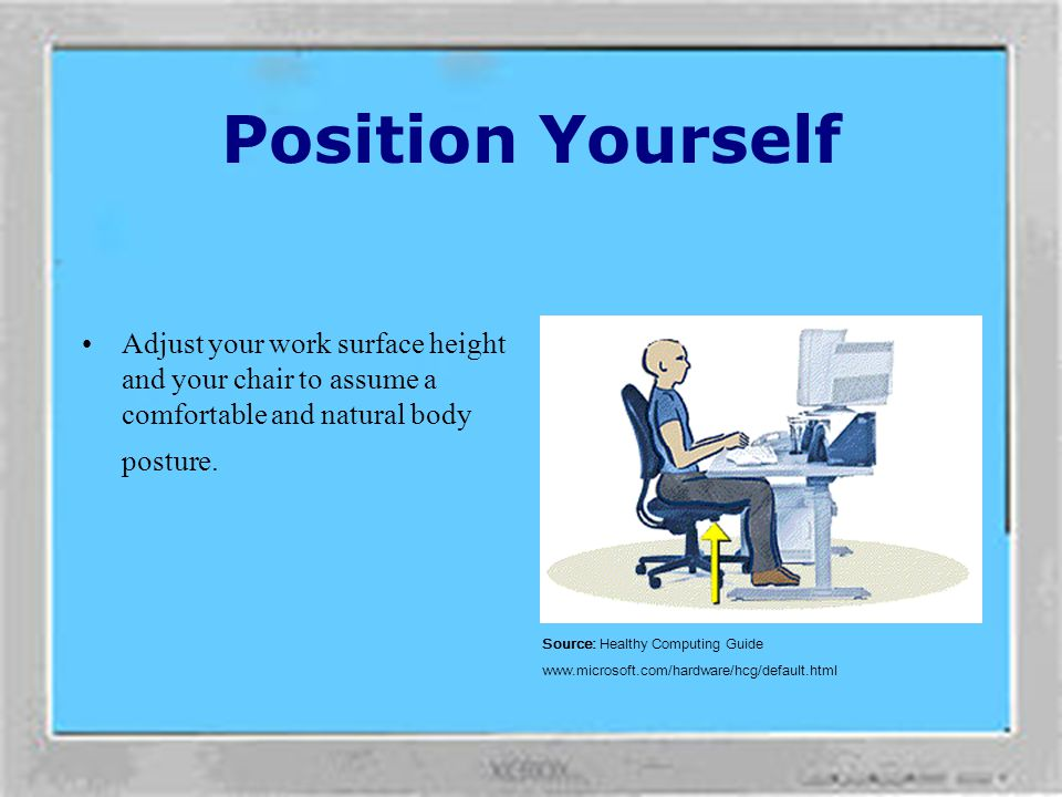 Position Yourself Adjust your work surface height and your chair to assume a comfortable and natural body posture.
