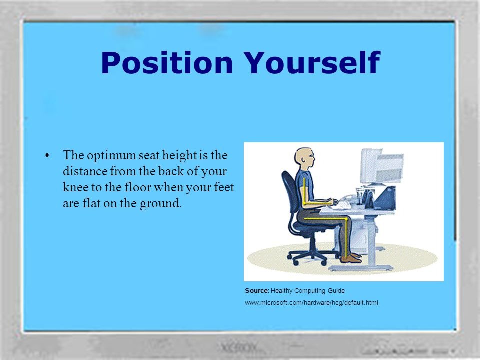 Position Yourself The optimum seat height is the distance from the back of your knee to the floor when your feet are flat on the ground.