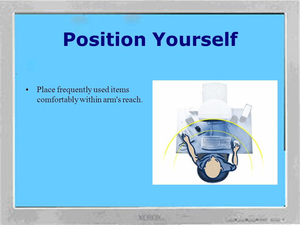 Position Yourself Place frequently used items comfortably within arm s reach.