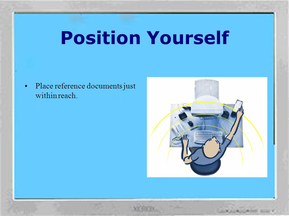 Position Yourself Place reference documents just within reach.