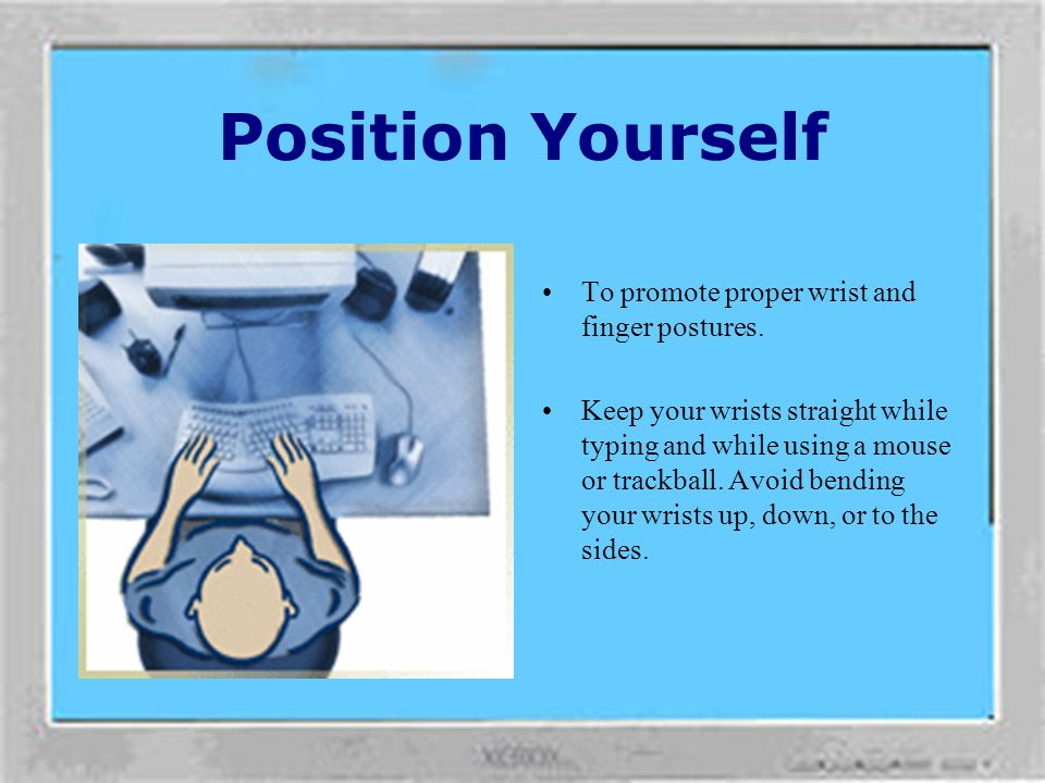 Position Yourself To promote proper wrist and finger postures.