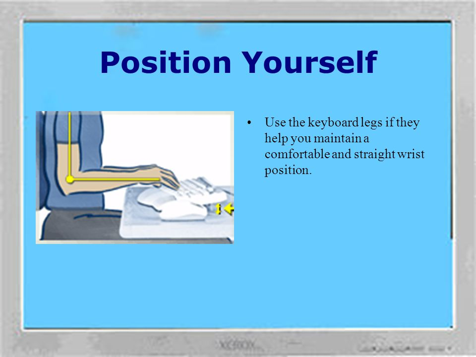Position Yourself Use the keyboard legs if they help you maintain a comfortable and straight wrist position.