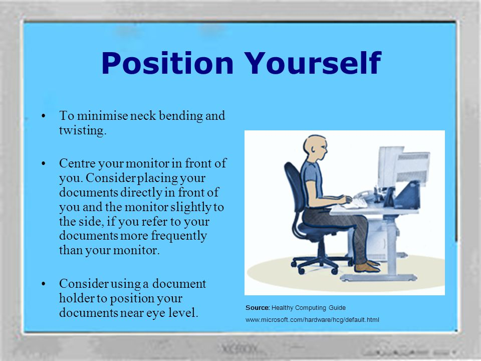 Position Yourself To minimise neck bending and twisting.