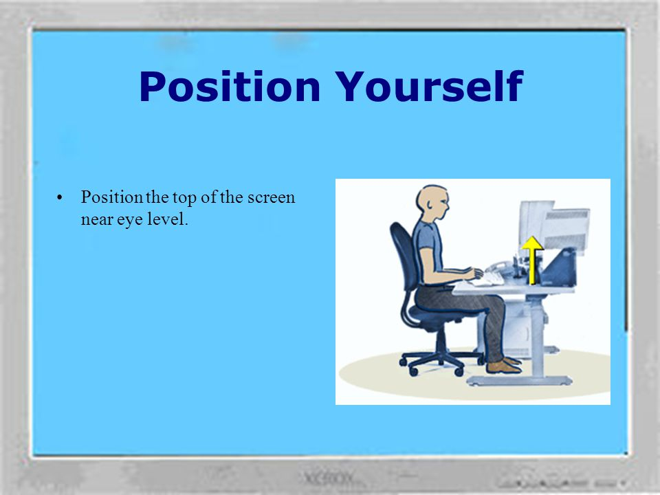 Position Yourself Position the top of the screen near eye level.