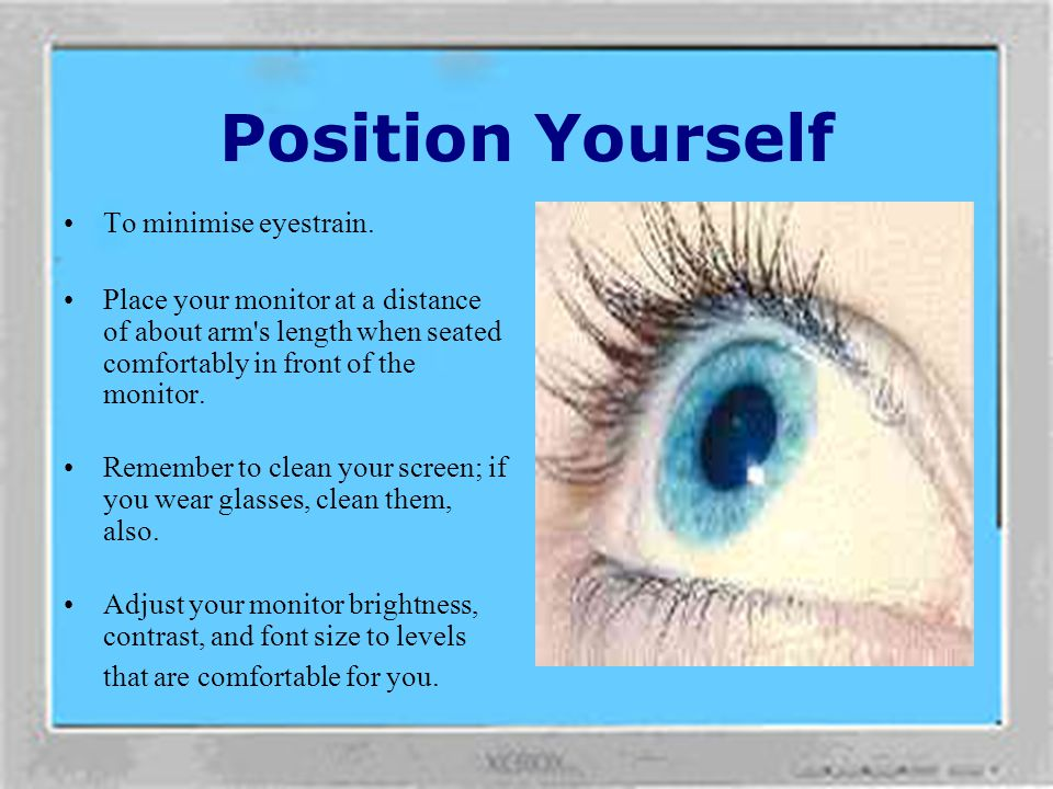 Position Yourself To minimise eyestrain.