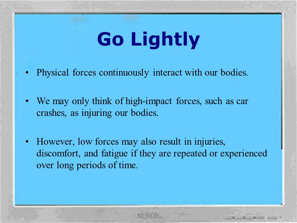 Go Lightly Physical forces continuously interact with our bodies.