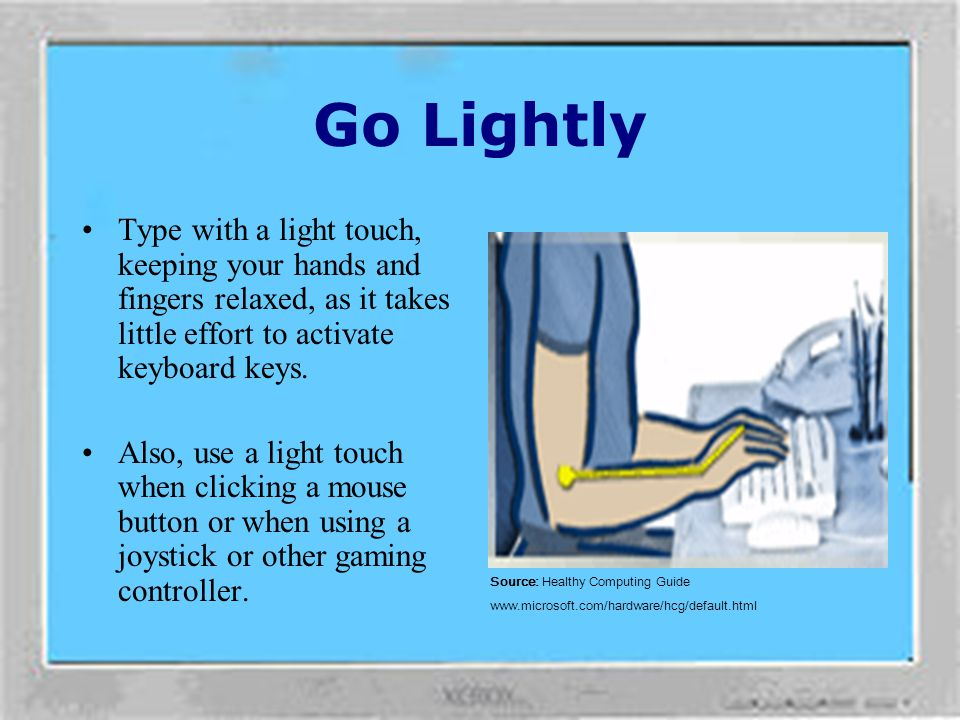 Go Lightly Type with a light touch, keeping your hands and fingers relaxed, as it takes little effort to activate keyboard keys.