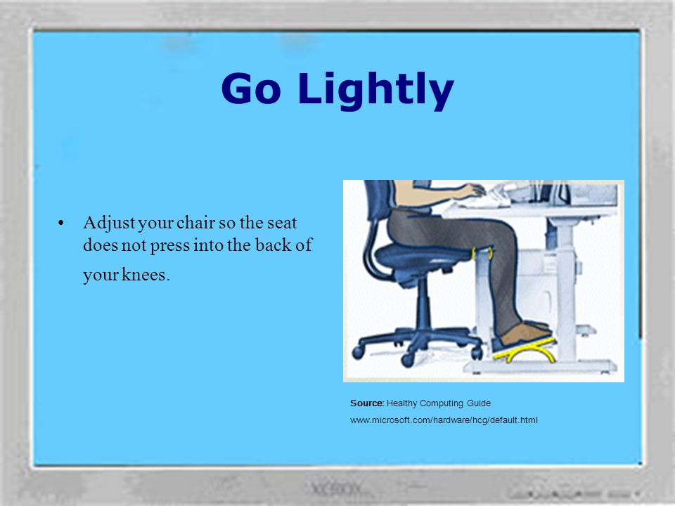Go Lightly Adjust your chair so the seat does not press into the back of your knees. Source: Healthy Computing Guide.