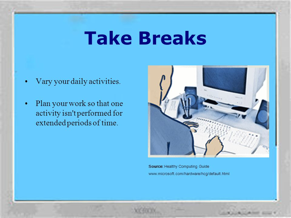 Take Breaks Vary your daily activities.
