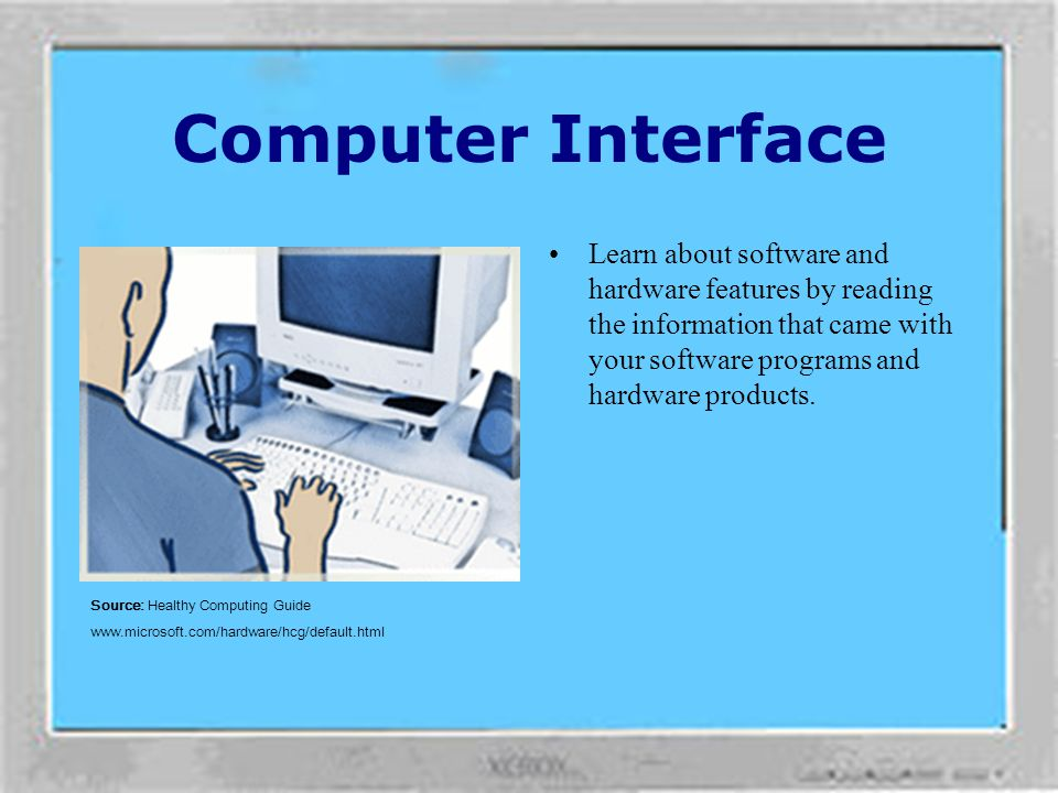 Computer Interface Learn about software and hardware features by reading the information that came with your software programs and hardware products.