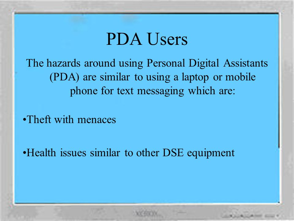 PDA Users The hazards around using Personal Digital Assistants (PDA) are similar to using a laptop or mobile phone for text messaging which are: