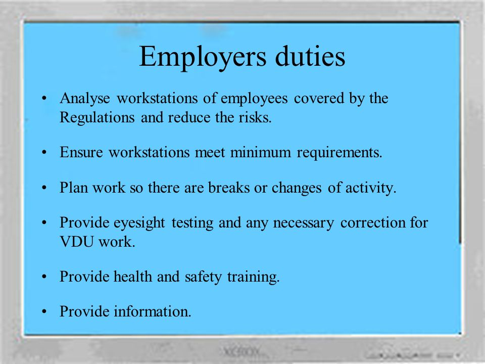 Employers duties Analyse workstations of employees covered by the Regulations and reduce the risks.